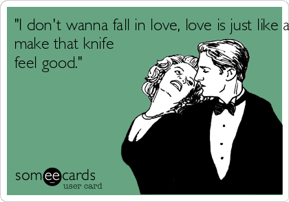"""I don't wanna fall in love, love is just like a knife, you