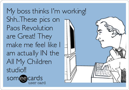 My boss thinks I'm working! Shh..These pics on  Paos Revolution are Great! They make me feel like I am actually IN the All My Children<br