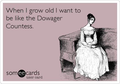 When I grow old I want to be like the Dowager Countess.