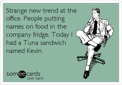 Strange new trend at the office. People putting names on food in the company fridge. Today I had a Tuna sandwich named Kevin.