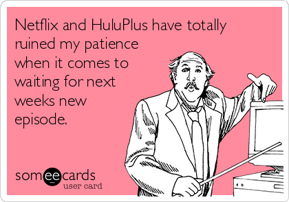 Netflix and HuluPlus have totally  ruined my patience when it comes to waiting for next weeks new episode.