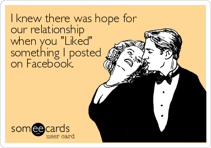 "I knew there was hope for our relationship when you ""Liked"" something I posted on Facebook."