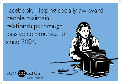 Facebook. Helping socially awkward people maintain relationships through passive communication since 2004.