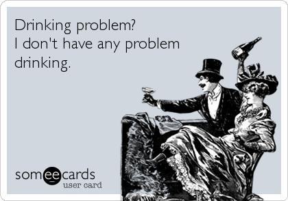 Drinking problem?  I don't have any problem drinking.