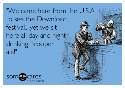"""""""We came here from the U.S.Ato see the Downloadfestival....yet we sithere all day and nightdrinking Trooperale!"""""""