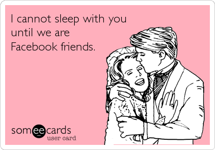 I cannot sleep with you until we are Facebook friends.