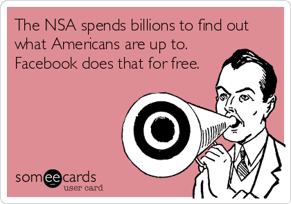 The NSA spends billions to find out what Americans are up to.  Facebook does that for free.