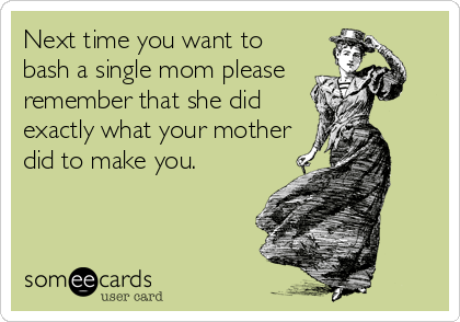 Next time you want to bash a single mom please remember that she did exactly what your mother did to make you.