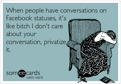 When people have conversations on Facebook statuses, it's like bitch I don't care about your conversation, privatize it.