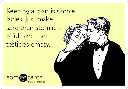Keeping a man is simple ladies. Just make sure their stomach is full, and their testicles empty.