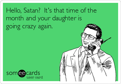 Hello, Satan?  It's that time of the month and your daughter is going crazy again.