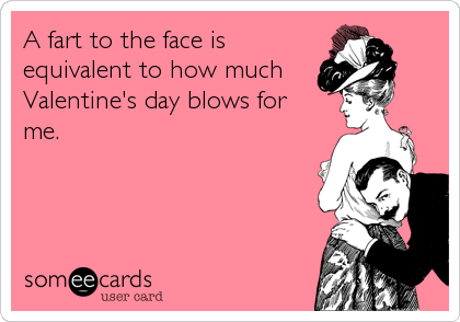A fart to the face is equivalent to how much  Valentine's day blows for me.