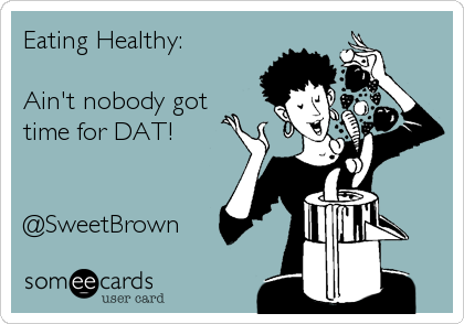 Eating Healthy:   Ain't nobody got time for DAT!   @SweetBrown