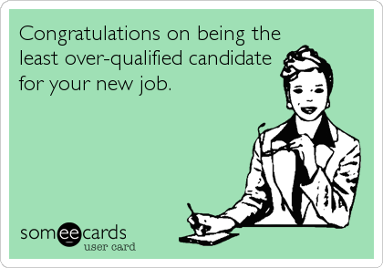 Congratulations On Being The Least Over-qualified Candidate For ...