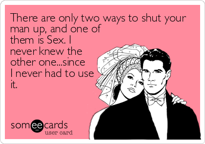 There are only two ways to shut your man up, and one of them is Sex. I never knew the other one...since I never had to use it.