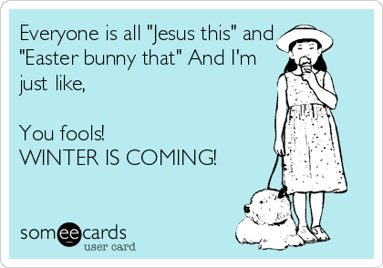 "Everyone is all ""Jesus this"" and ""Easter bunny that"" And I'm  just like,  You fools! WINTER IS COMING!"