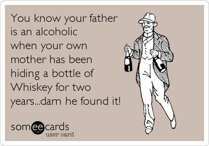 You know your father is an alcoholic when your own mother has been hiding a bottle of Whiskey for two years...darn he found it!