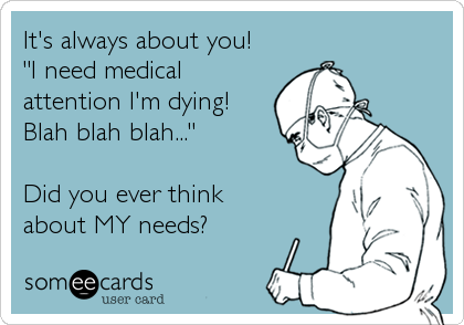 "It's always about you!  ""I need medical attention I'm dying! Blah blah blah...""  Did you ever think  about MY needs?"