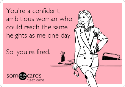 You're a confident, ambitious woman who could reach the same heights as me one day.  So, you're fired.