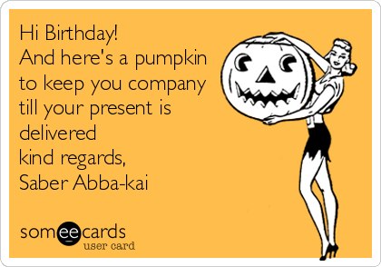 Hi Birthday!  And here's a pumpkin to keep you company till your present is delivered kind regards, Saber Abba-kai