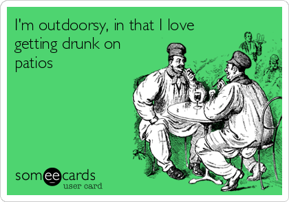 I'm outdoorsy, in that I love getting drunk on patios