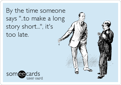"By the time someone says ""..to make a long story short..."", it's too late."