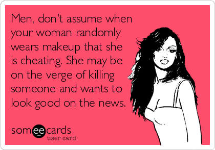 Men, don't assume when your woman randomly wears makeup that she is cheating. She may be on the verge of killing someone and wants to look good on the news.