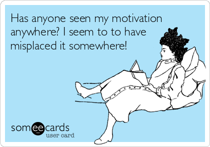 Has anyone seen my motivation anywhere? I seem to to have misplaced it somewhere!
