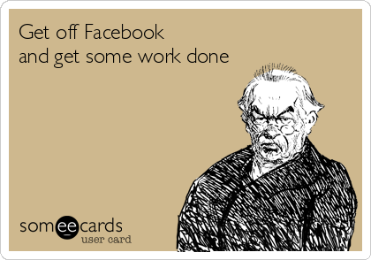 Get off Facebook  and get some work done