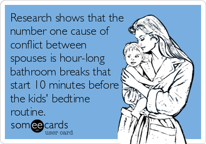 Research shows that the number one cause of conflict between spouses is hour-long bathroom breaks that start 10 minutes before the kids' bedtime%