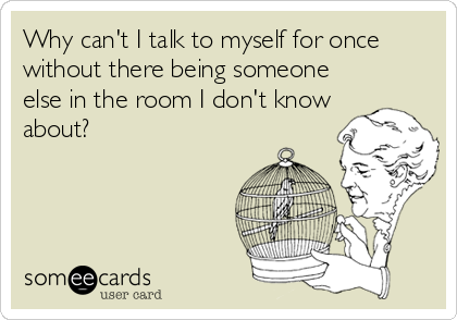 Why can't I talk to myself for once without there being someone else in the room I don't know about?