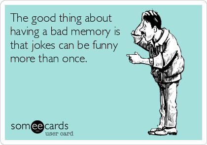 The good thing about having a bad memory is that jokes can be funny more than once.