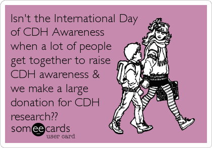 Isn't the International Day of CDH Awareness when a lot of people get together to raise CDH awareness & we make a large donation for CDH  research??