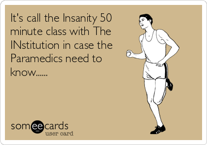 It's call the Insanity 50 minute class with The INstitution in case the  Paramedics need to know......