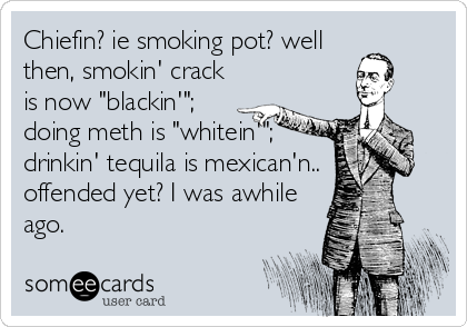 "Chiefin? ie smoking pot? well then, smokin' crack is now ""blackin'""; doing meth is ""whitein'""; drinkin' tequila is mexican'n.. offended yet? I was awhile ago."