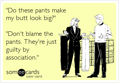 """Do these pants make my butt look big?""  ""Don't blame the pants. They're just guilty by association."""