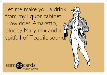 Let me make you a drink from my liquor cabinet. How does Amaretto, bloody Mary mix and a spitfull of Tequila sound?