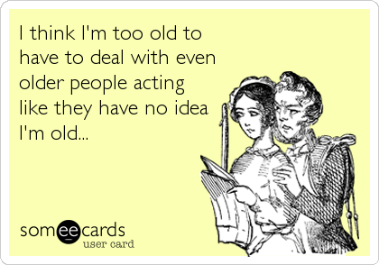 I think I'm too old to have to deal with even older people acting like they have no idea I'm old...