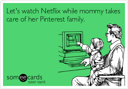 Let's watch Netflix while mommy takes care of her Pinterest family.