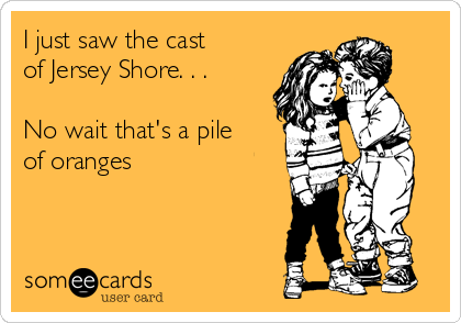 I just saw the cast  of Jersey Shore. . .  No wait that's a pile of oranges