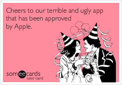 Cheers to our terrible and ugly app that has been approved by Apple.