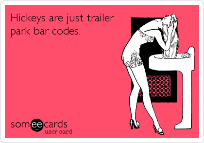 Hickeys are just trailer park bar codes.