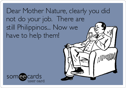 Dear Mother Nature, clearly you did not do your job.  There are still Philippinos... Now we have to help them!