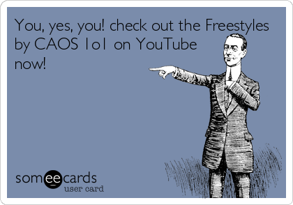 You, yes, you! check out the Freestyles by CAOS 1o1 on YouTube now!