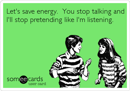 Let's save energy.  You stop talking and I'll stop pretending like I'm listening.