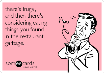 there's frugal,  and then there's  considering eating things you found  in the restaurant  garbage.