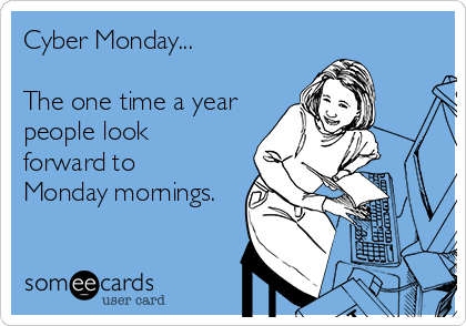 Cyber Monday...   The one time a year people look forward to  Monday mornings.