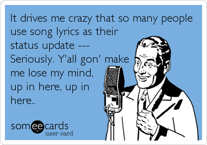 It drives me crazy that so many people use song lyrics as their status update --- Seriously. Y'all gon' make me lose my mind, up in here, up%2