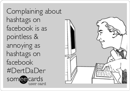 Complaining about hashtags on facebook is as pointless & annoying as hashtags on facebook #DertDaDer