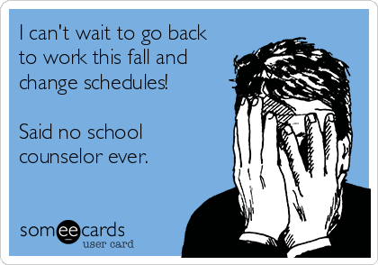 I can't wait to go back to work this fall and  change schedules!  Said no school counselor ever.